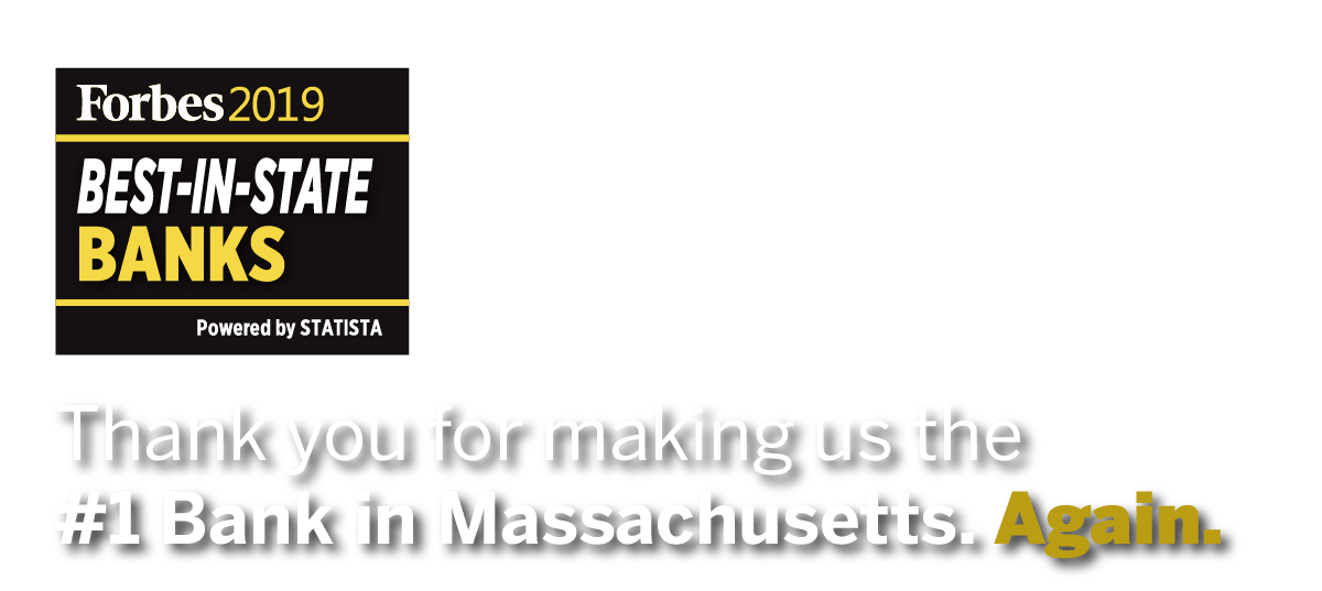 Thank you for making us the #1 Bank in Massachusetts. Again. Forbes 2019 BEST-IN-STATE BANKS Powered by STATISTA