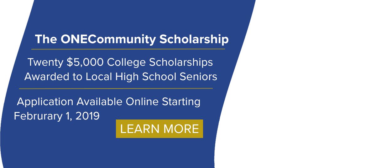 The ONECommunity Scholarship - Twenty $5,000 College Scholarships Awarded to Local High School Seniors - Application Available Online Starting February 1, 2019 - Learn More