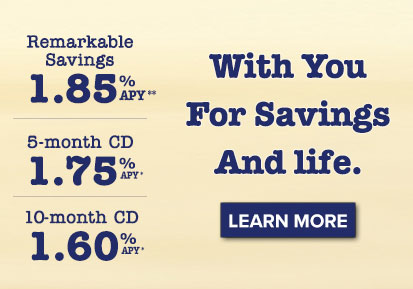 With you for savings. And life. Remarkable Savings Account: 1.85% APY. 5-month CD: 1.75% APY. 10-month CD: 1.60% APY. Learn More.