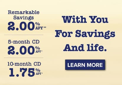 With you for savings. And Life. Remarkable Savings Account: 2.15% APY. 8 or 16-month CD: 2.00% APY. Learn More.