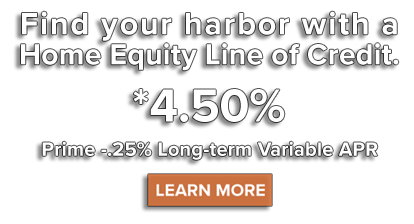 Find your harbor with a Home Equity Line of Credit. Learn More.
