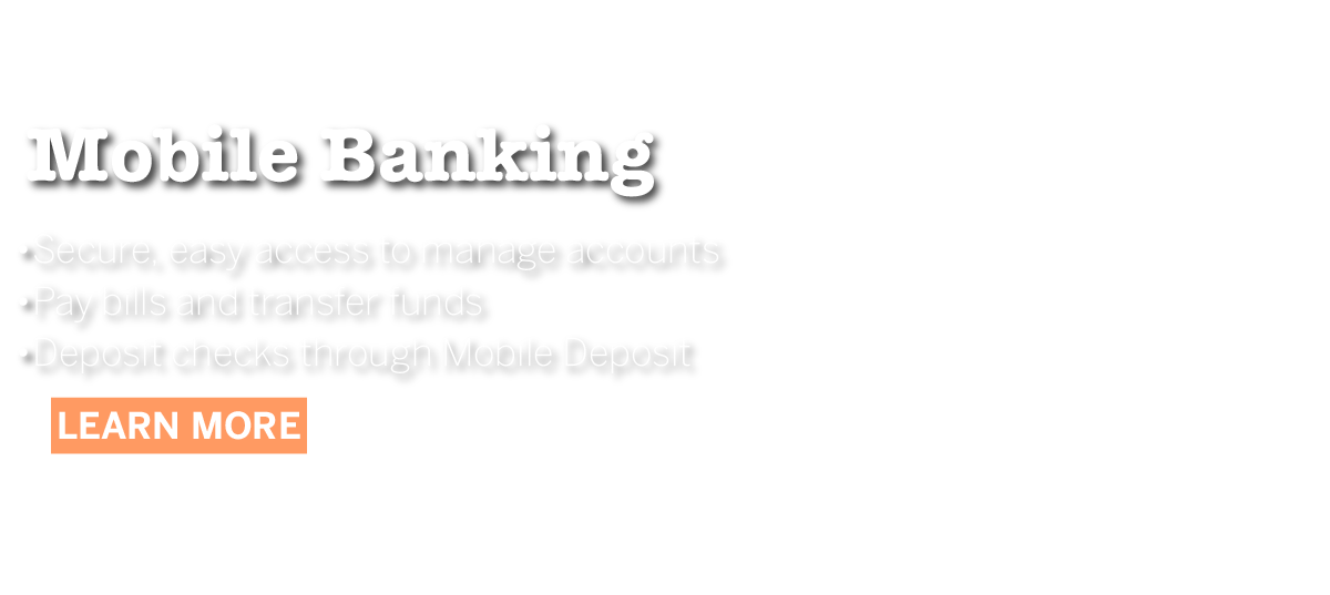 Mobile Banking - secure, easy access to manage accounts, pay bills and transfer funds, depsot checks through mobile deposit - learn more